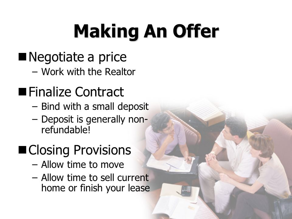 Making An Offer Negotiate a price –Work with the Realtor Finalize Contract –Bind with a small deposit –Deposit is generally non- refundable! Closing P