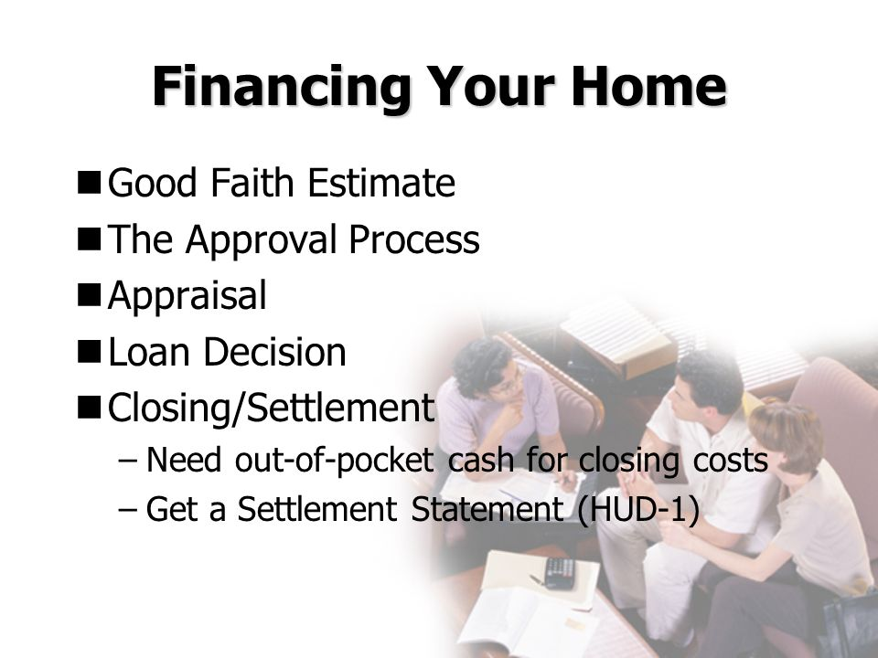 Financing Your Home Good Faith Estimate The Approval Process Appraisal Loan Decision Closing/Settlement –Need out-of-pocket cash for closing costs –Ge