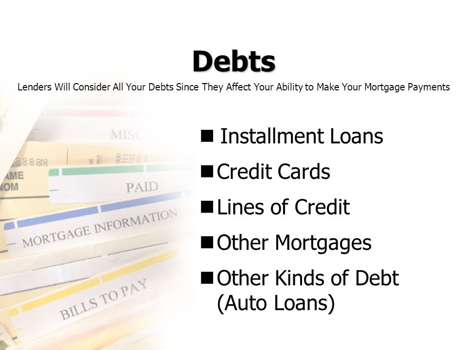 Debts Installment Loans Credit Cards Lines of Credit Other Mortgages Other Kinds of Debt (Auto Loans) Lenders Will Consider All Your Debts Since They