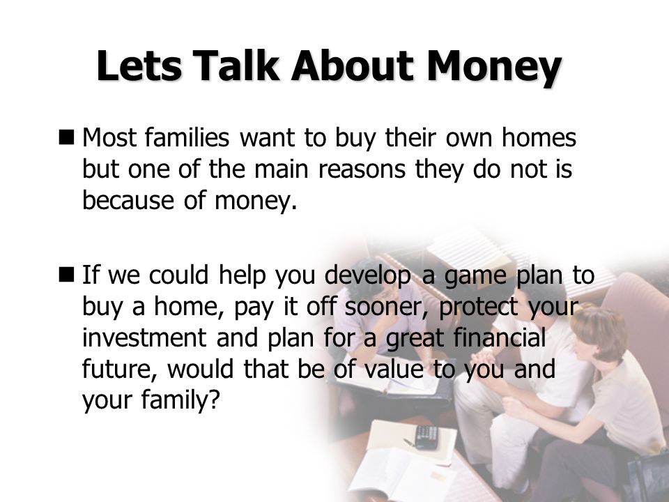 Lets Talk About Money Most families want to buy their own homes but one of the main reasons they do not is because of money. If we could help you deve