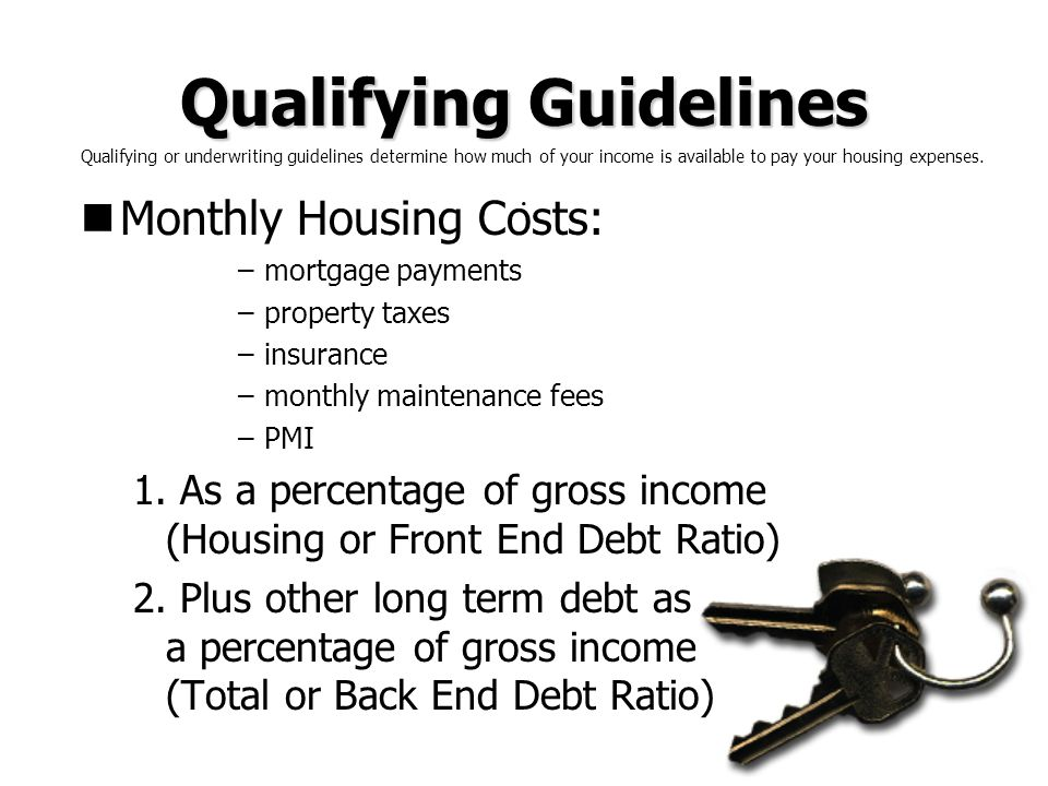 Qualifying Guidelines Monthly Housing Costs: –mortgage payments –property taxes –insurance –monthly maintenance fees –PMI 1. As a percentage of gross