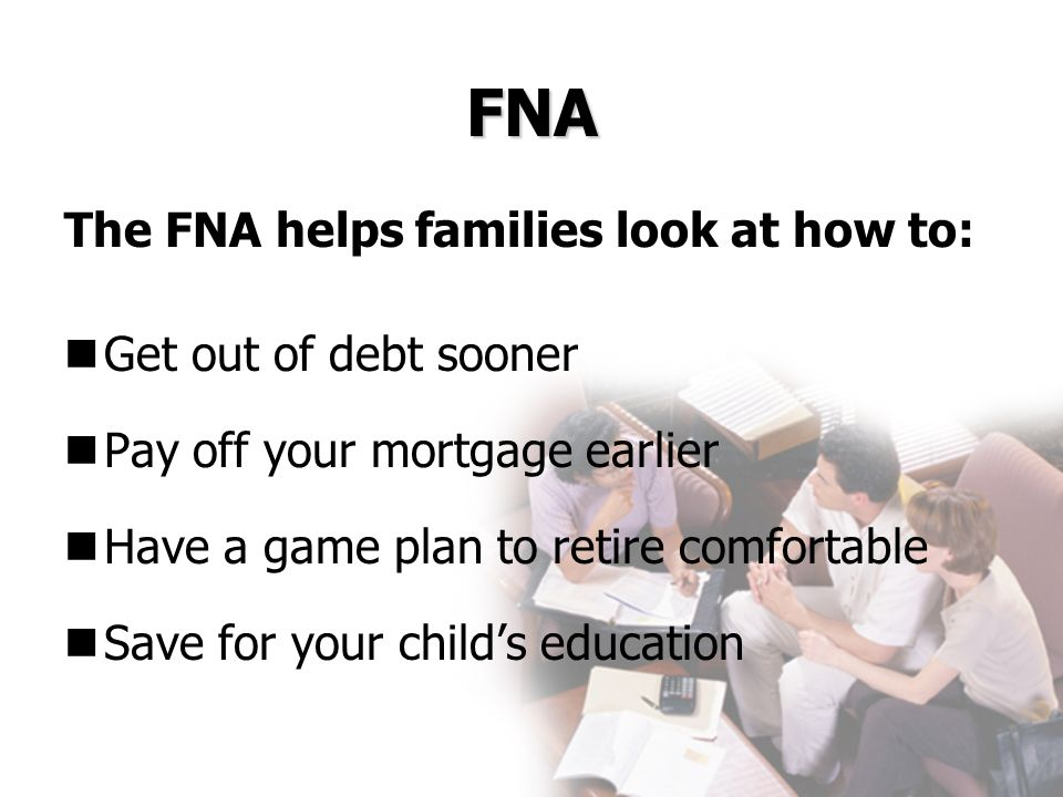 FNA The FNA helps families look at how to: Get out of debt sooner Pay off your mortgage earlier Have a game plan to retire comfortable Save for your c