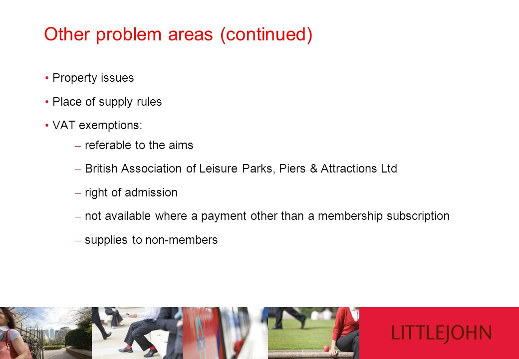 Other problem areas (continued) Property issues Place of supply rules VAT exemptions: – referable to the aims – British Association of Leisure Parks,