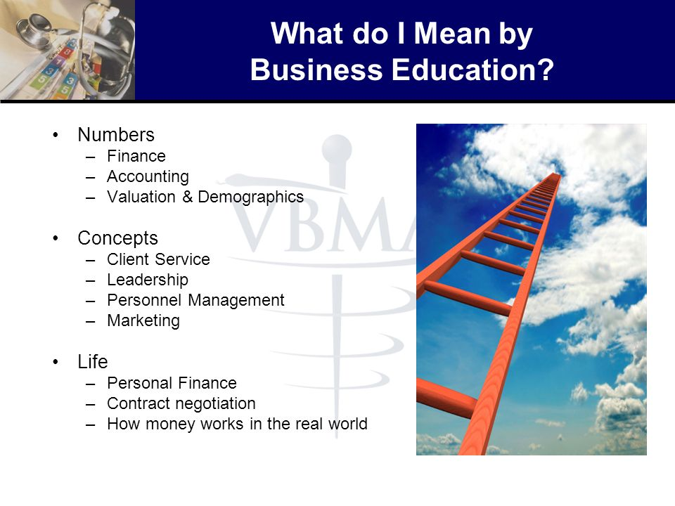What do I Mean by Business Education? Numbers –Finance –Accounting –Valuation & Demographics Concepts –Client Service –Leadership –Personnel Managemen