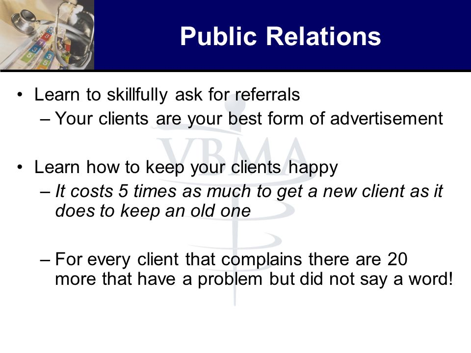 Public Relations Learn to skillfully ask for referrals –Your clients are your best form of advertisement Learn how to keep your clients happy –It cost