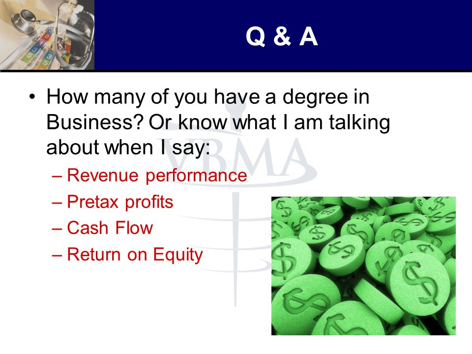 Q & A How many of you have a degree in Business? Or know what I am talking about when I say: –Revenue performance –Pretax profits –Cash Flow –Return o