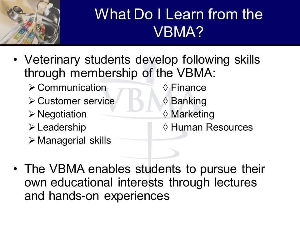 What Do I Learn from the VBMA? Veterinary students develop following skills through membership of the VBMA: Communication Finance Customer service Ban