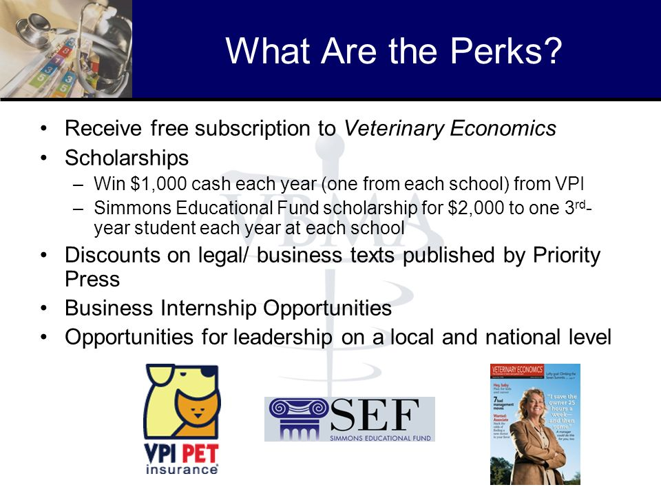 What Are the Perks? Receive free subscription to Veterinary Economics Scholarships –Win $1,000 cash each year (one from each school) from VPI –Simmons