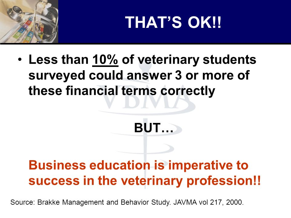 THATS OK!! Less than 10% of veterinary students surveyed could answer 3 or more of these financial terms correctly BUT… Business education is imperati
