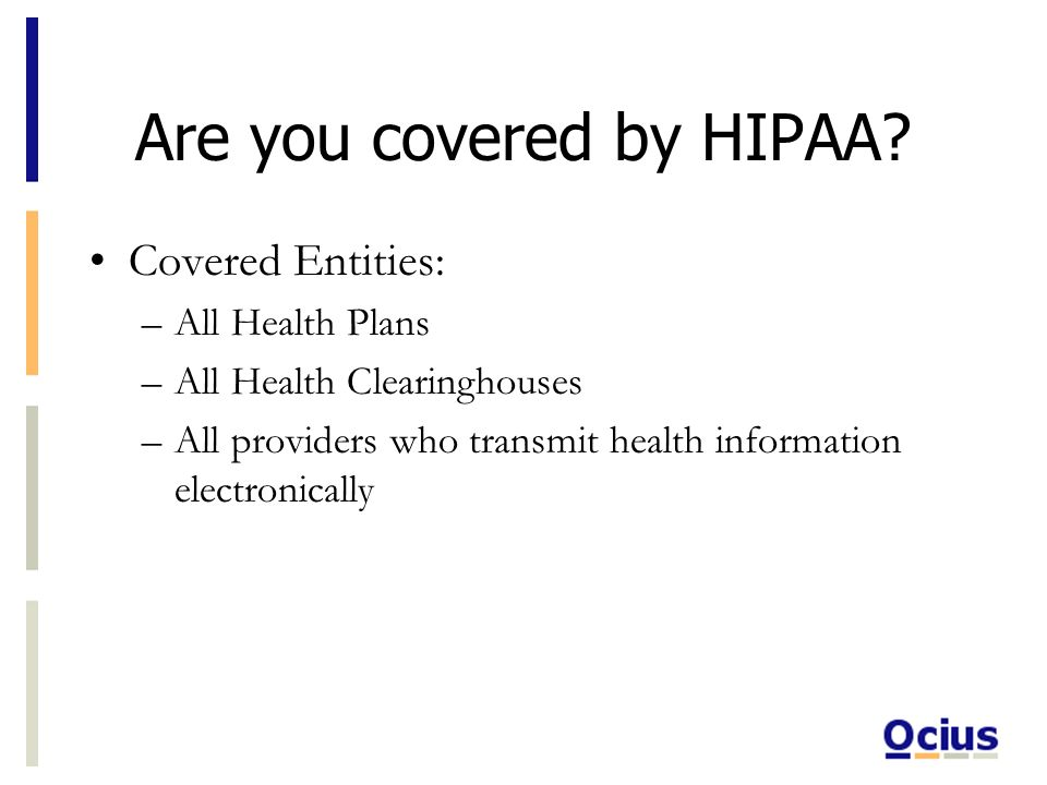 Are you covered by HIPAA? Covered Entities: –All Health Plans –All Health Clearinghouses –All providers who transmit health information electronically