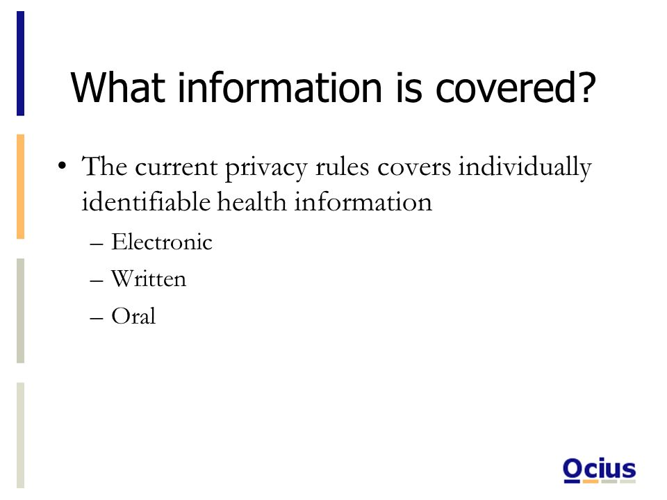 What information is covered? The current privacy rules covers individually identifiable health information –Electronic –Written –Oral