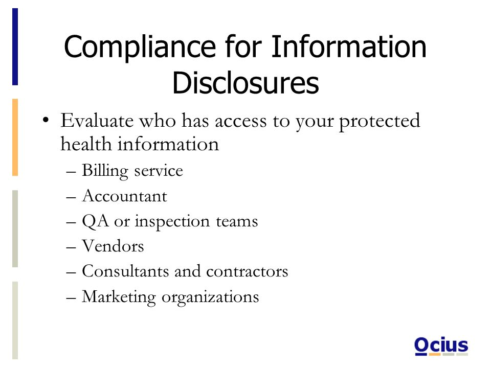 Compliance for Information Disclosures Evaluate who has access to your protected health information –Billing service –Accountant –QA or inspection teams –Vendors –Consultants and contractors –Marketing organizations