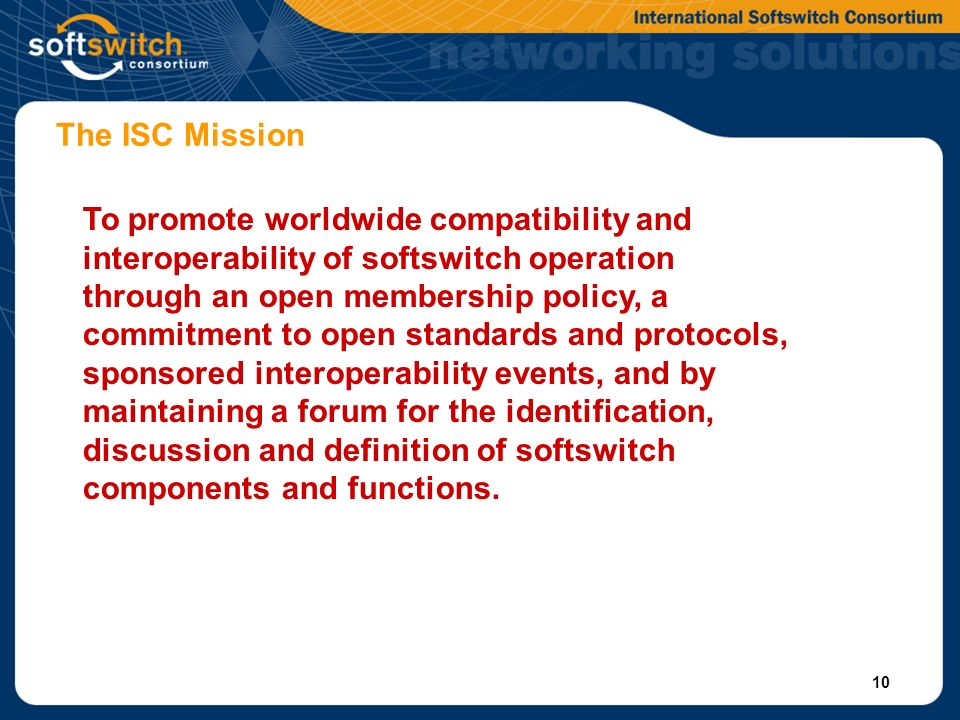 10 The ISC Mission To promote worldwide compatibility and interoperability of softswitch operation through an open membership policy, a commitment to open standards and protocols, sponsored interoperability events, and by maintaining a forum for the identification, discussion and definition of softswitch components and functions.