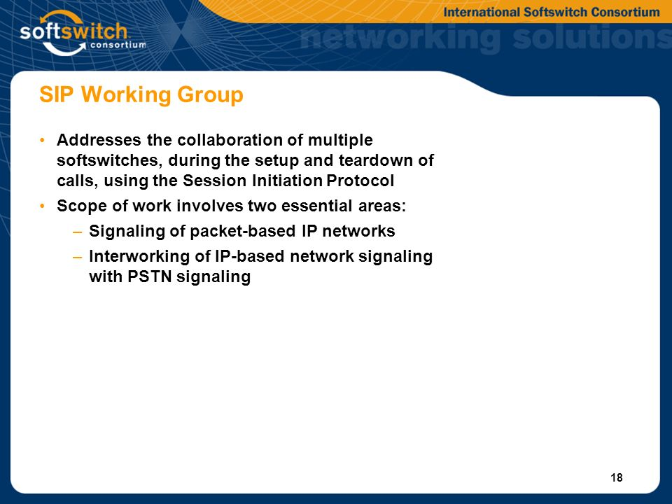 18 SIP Working Group Addresses the collaboration of multiple softswitches, during the setup and teardown of calls, using the Session Initiation Protocol Scope of work involves two essential areas: –Signaling of packet-based IP networks –Interworking of IP-based network signaling with PSTN signaling