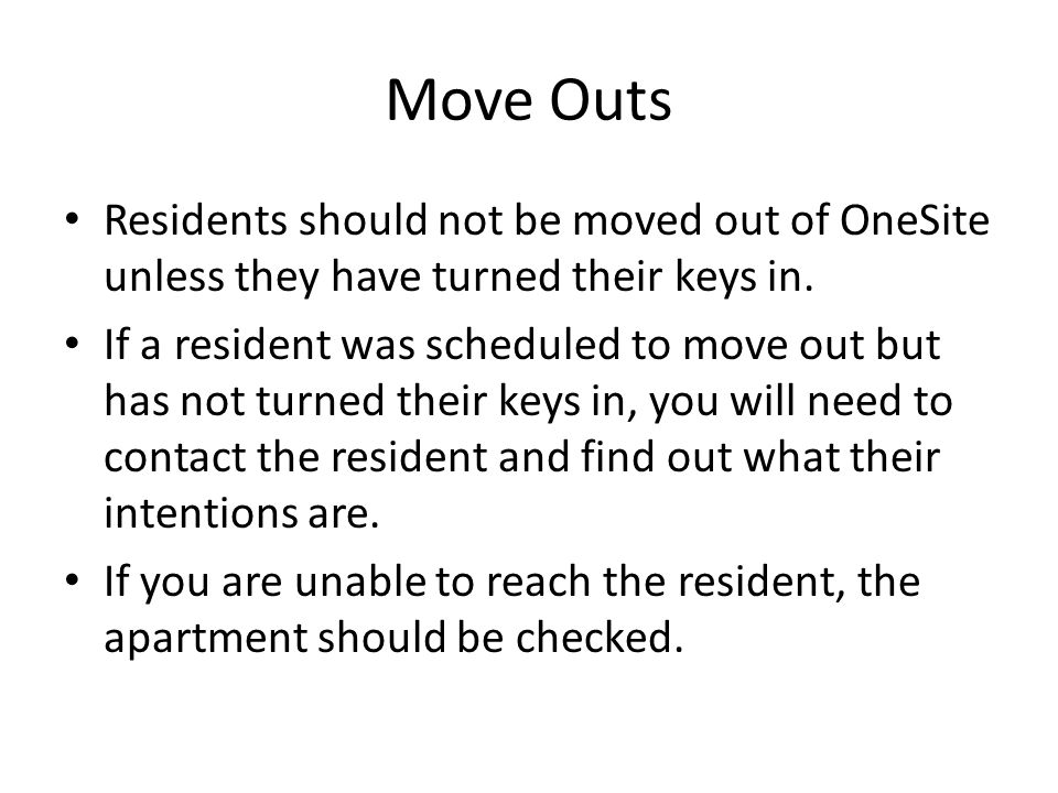 Move Outs Residents should not be moved out of OneSite unless they have turned their keys in. If a resident was scheduled to move out but has not turn
