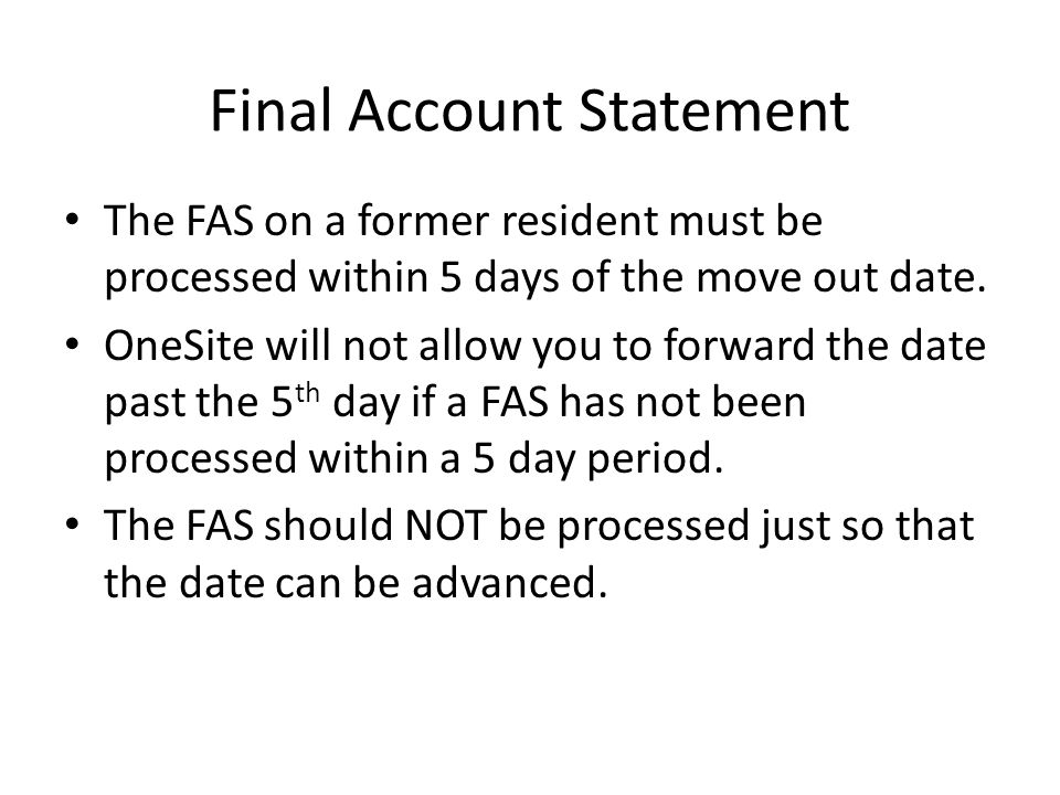 Final Account Statement The FAS on a former resident must be processed within 5 days of the move out date. OneSite will not allow you to forward the d