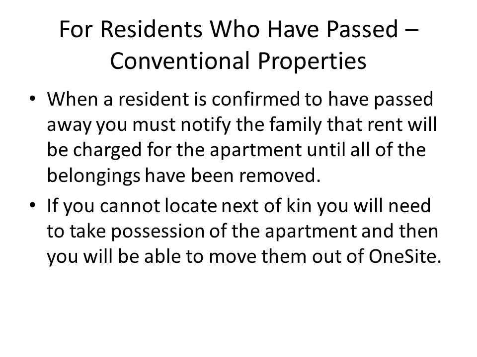 For Residents Who Have Passed – Conventional Properties When a resident is confirmed to have passed away you must notify the family that rent will be