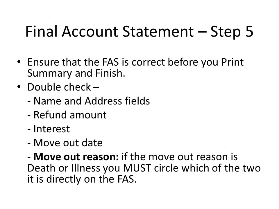 Final Account Statement – Step 5 Ensure that the FAS is correct before you Print Summary and Finish. Double check – - Name and Address fields - Refund
