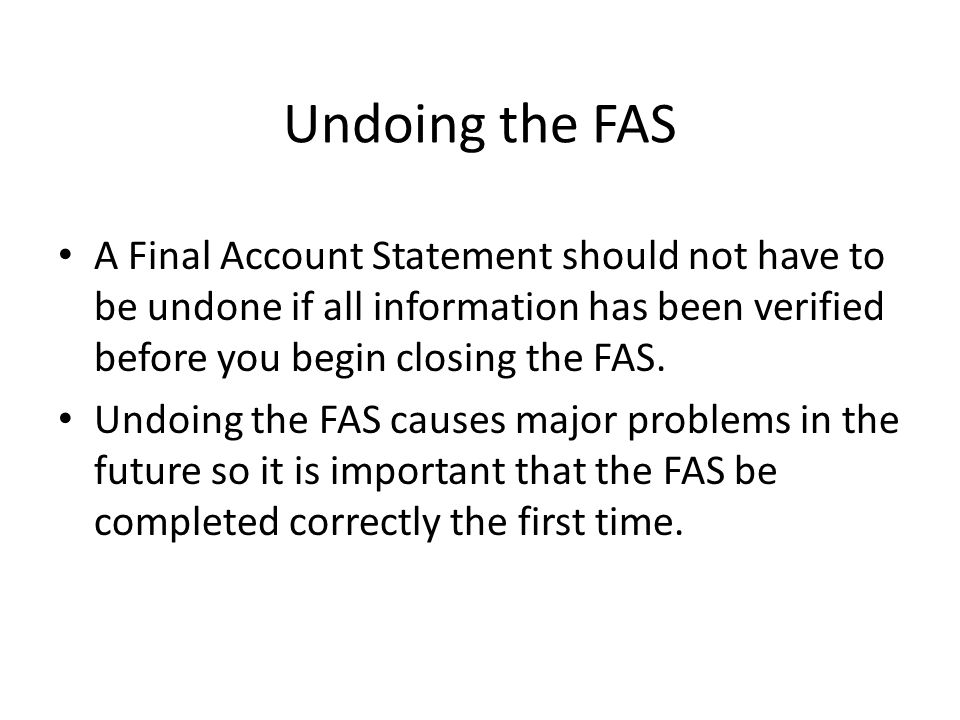Undoing the FAS A Final Account Statement should not have to be undone if all information has been verified before you begin closing the FAS. Undoing