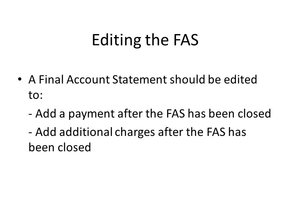 Editing the FAS A Final Account Statement should be edited to: - Add a payment after the FAS has been closed - Add additional charges after the FAS ha
