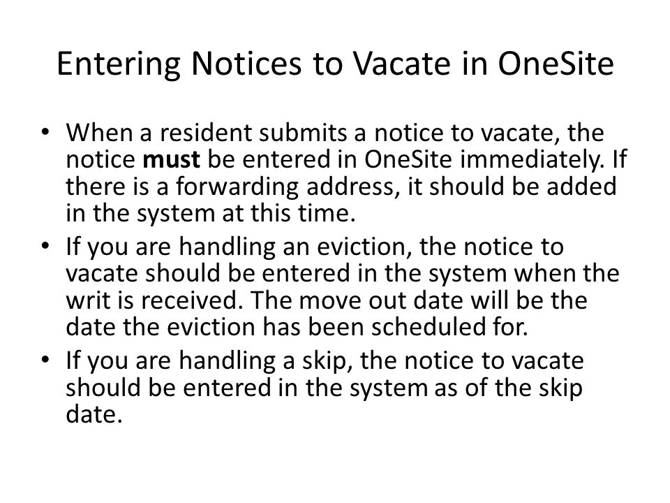 Entering Notices to Vacate in OneSite When a resident submits a notice to vacate, the notice must be entered in OneSite immediately. If there is a for
