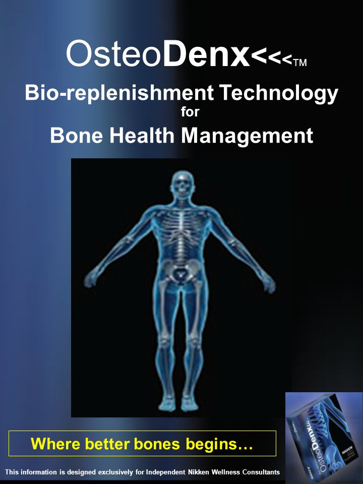 OsteoDenx < < < TM Where better bones begins… Bio-replenishment Technology for Bone Health Management This information is designed exclusively for Ind