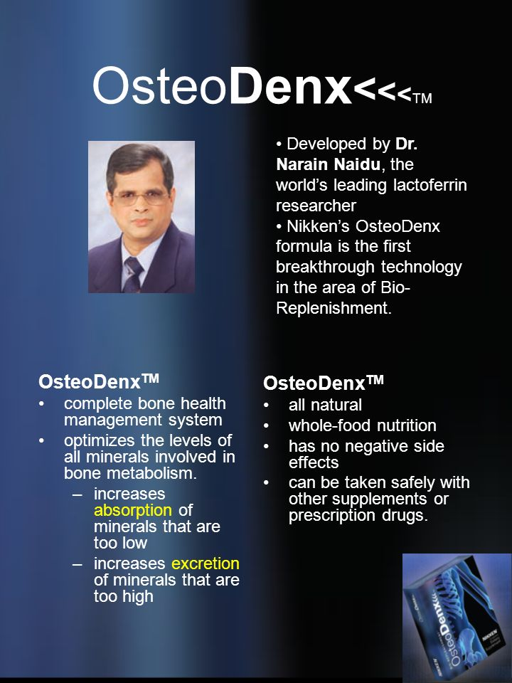 OsteoDenx < < < TM OsteoDenx TM complete bone health management system optimizes the levels of all minerals involved in bone metabolism. –increases ab