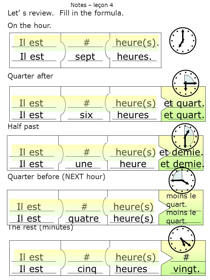 Let s review. Fill in the formula. On the hour. Quarter after Half past Quarter before (NEXT hour) The rest (minutes) Notes – leçon 4 Il est#heure(s).