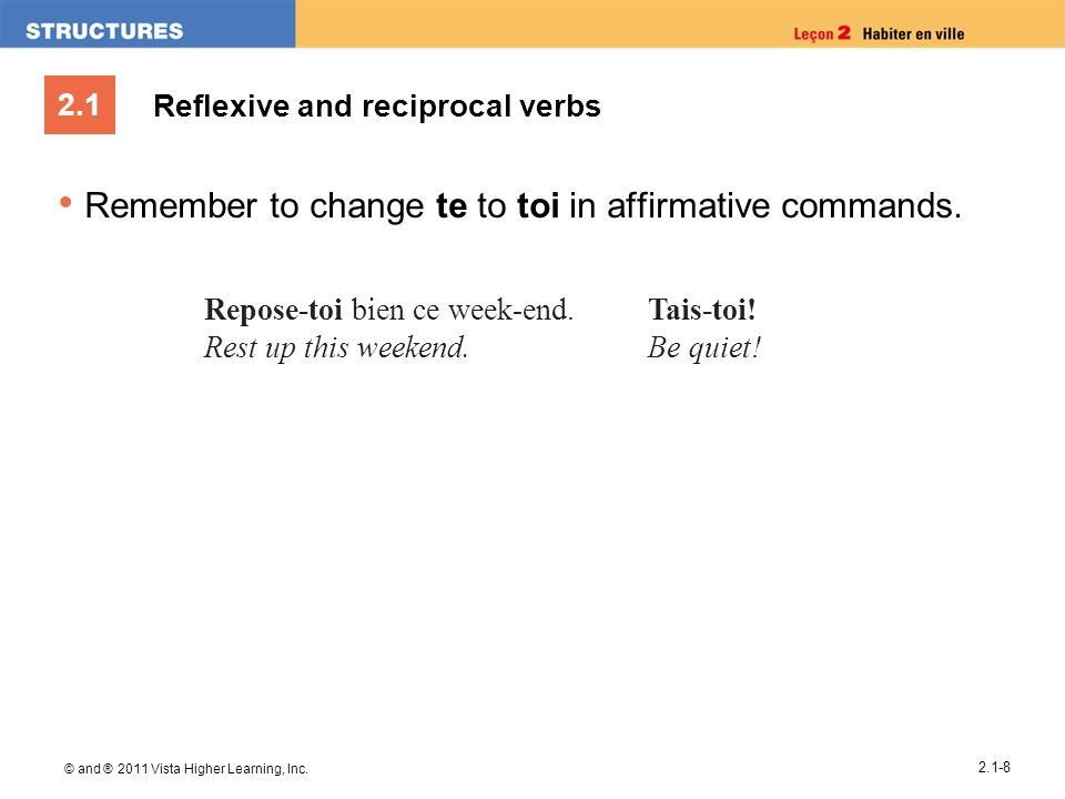 2.1 © and ® 2011 Vista Higher Learning, Inc. 2.1-8 Reflexive and reciprocal verbs Remember to change te to toi in affirmative commands. Repose-toi bie