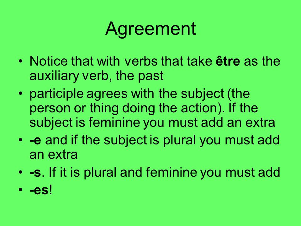Agreement Notice that with verbs that take être as the auxiliary verb, the past participle agrees with the subject (the person or thing doing the acti