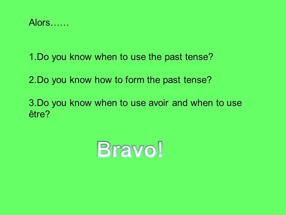 Alors…… 1.Do you know when to use the past tense? 2.Do you know how to form the past tense? 3.Do you know when to use avoir and when to use être?