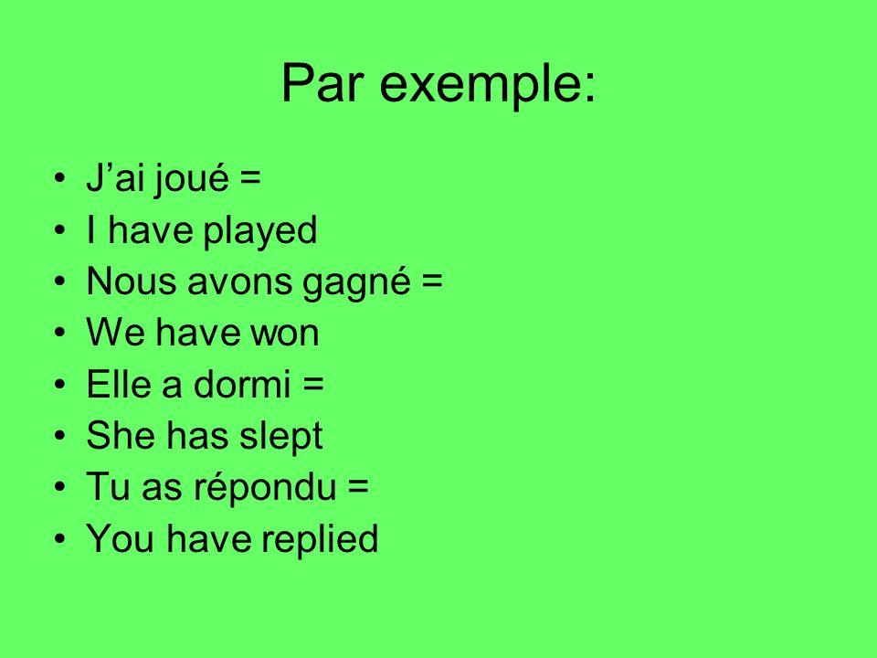 Par exemple: Jai joué = I have played Nous avons gagné = We have won Elle a dormi = She has slept Tu as répondu = You have replied