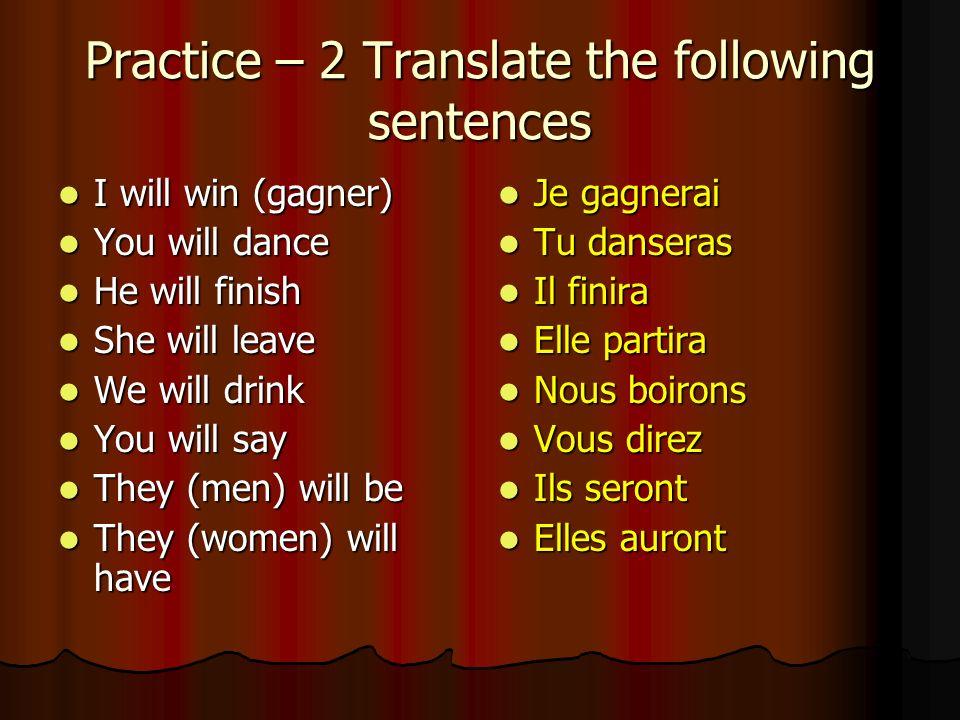 Practice – Translate the following sentences Je sortirai Je sortirai Tu choisiras Tu choisiras Il mangera Il mangera Elle jouera Elle jouera Nous pren