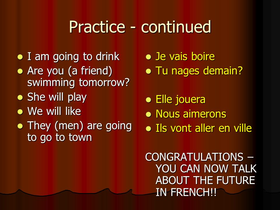 The Future – Practice Now try and translate the following sentences. Je joue au cricket demain Je joue au cricket demain Il va aller en France Il va a