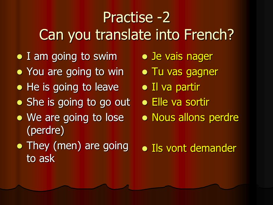 The immediate future – practice Can you translate the sentences into English? Je vais parler Je vais parler Tu vas boire Tu vas boire Il va rester Il