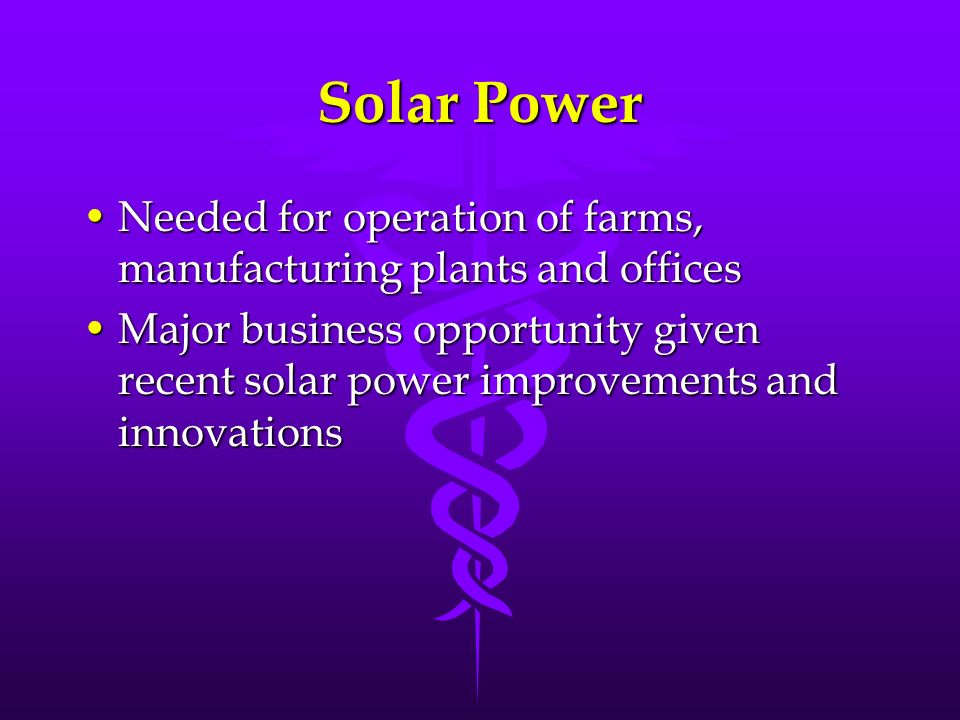 Solar Power Needed for operation of farms, manufacturing plants and officesNeeded for operation of farms, manufacturing plants and offices Major busin