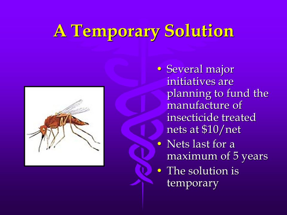 A Temporary Solution Several major initiatives are planning to fund the manufacture of insecticide treated nets at $10/netSeveral major initiatives ar