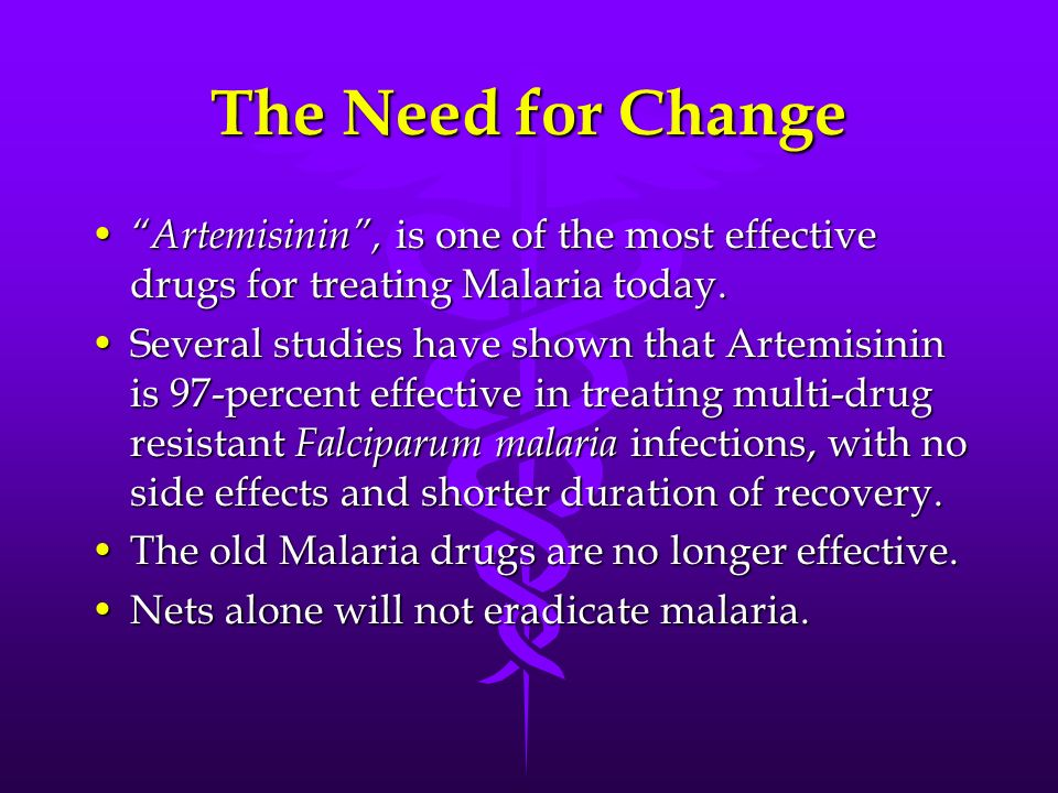 The Need for Change Artemisinin, is one of the most effective drugs for treating Malaria today. Artemisinin, is one of the most effective drugs for tr