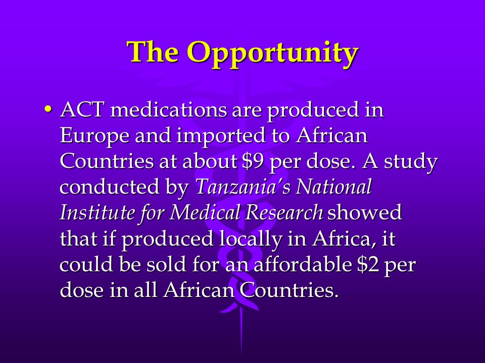 The Opportunity ACT medications are produced in Europe and imported to African Countries at about $9 per dose. A study conducted by Tanzanias National