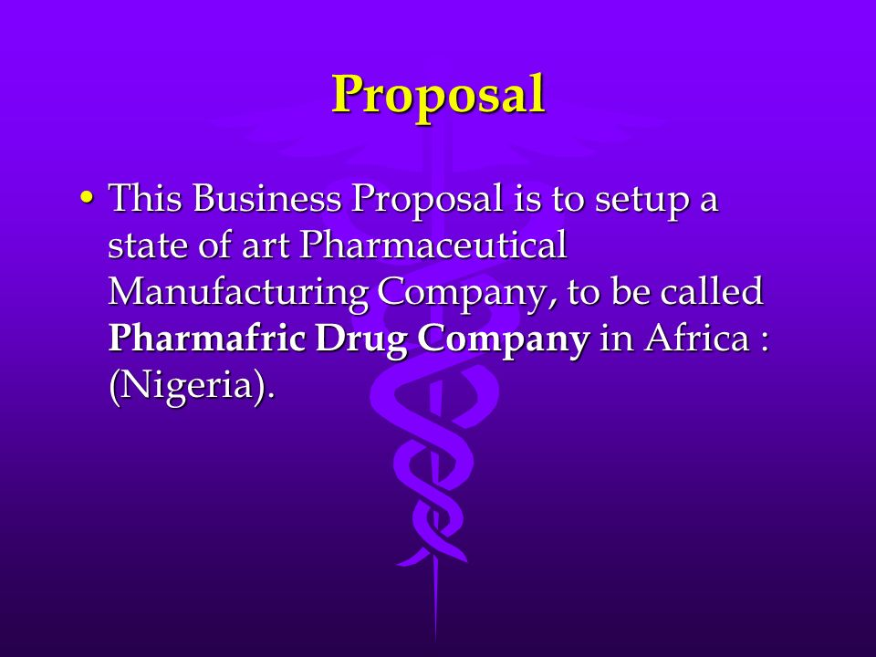 Proposal This Business Proposal is to setup a state of art Pharmaceutical Manufacturing Company, to be called Pharmafric Drug Company in Africa : (Nig