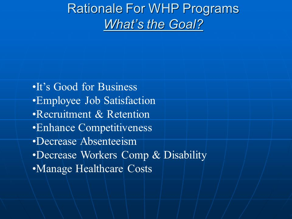 Rationale For WHP Programs Whats the Goal? Its Good for Business Employee Job Satisfaction Recruitment & Retention Enhance Competitiveness Decrease Ab