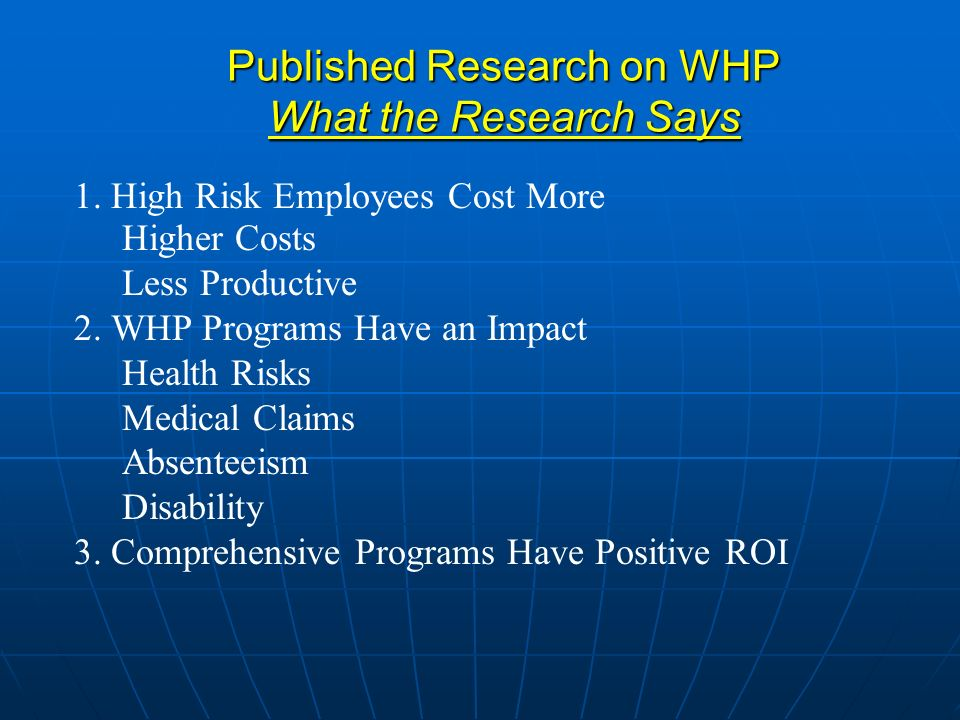 Published Research on WHP What the Research Says 1. High Risk Employees Cost More Higher Costs Less Productive 2. WHP Programs Have an Impact Health R