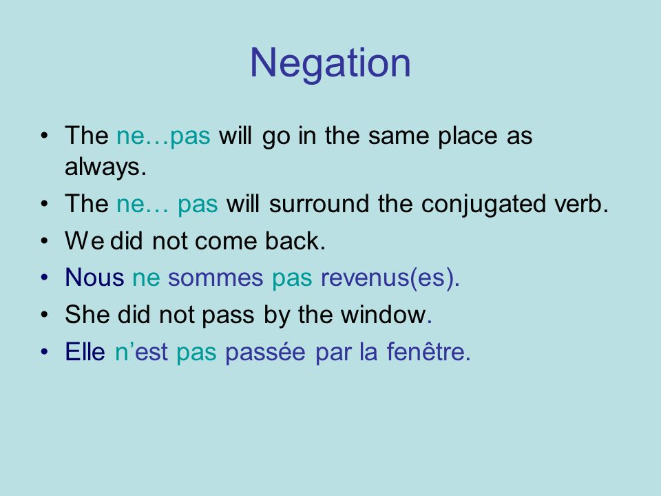 Negation The ne…pas will go in the same place as always. The ne… pas will surround the conjugated verb. We did not come back. Nous ne sommes pas reven