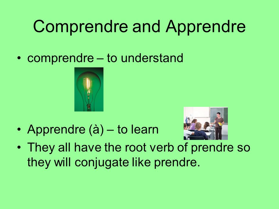 Comprendre and Apprendre comprendre – to understand Apprendre (à) – to learn They all have the root verb of prendre so they will conjugate like prendr