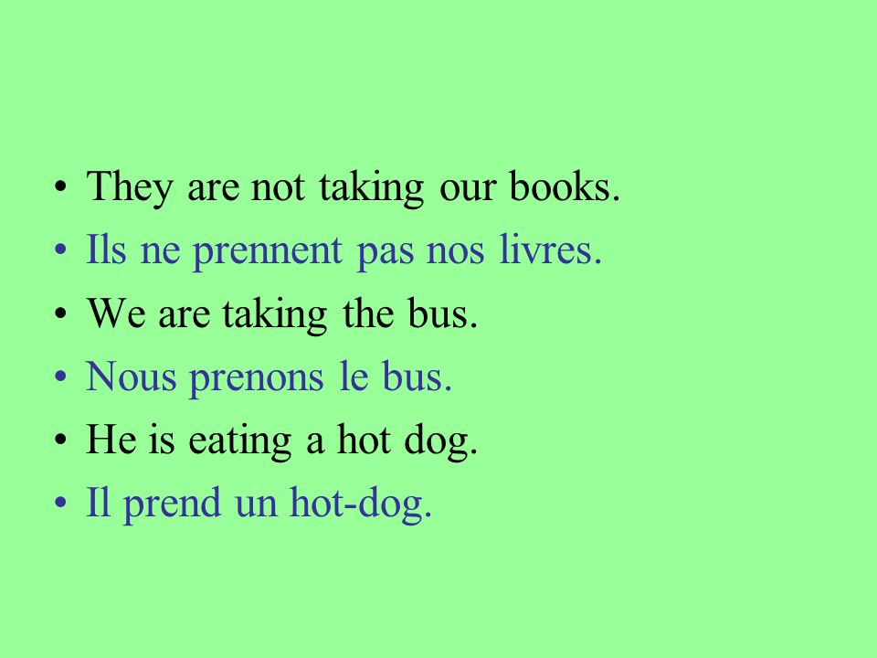 They are not taking our books. Ils ne prennent pas nos livres. We are taking the bus. Nous prenons le bus. He is eating a hot dog. Il prend un hot-dog