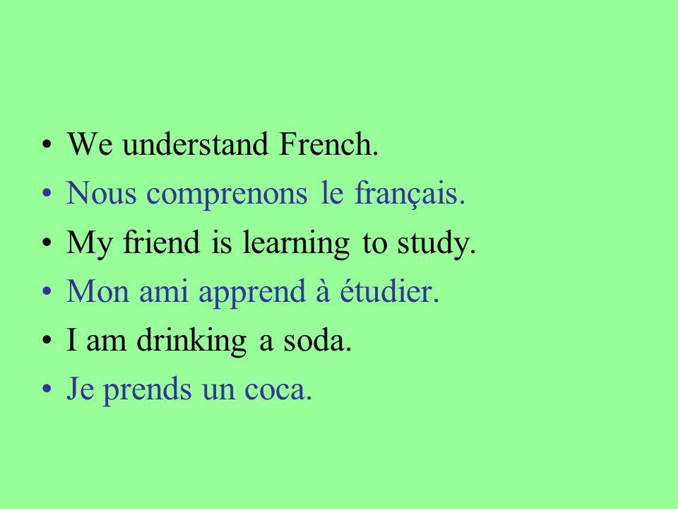 We understand French. Nous comprenons le français. My friend is learning to study. Mon ami apprend à étudier. I am drinking a soda. Je prends un coca.