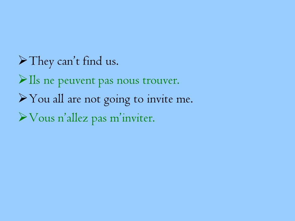 They cant find us. Ils ne peuvent pas nous trouver. You all are not going to invite me. Vous nallez pas minviter.