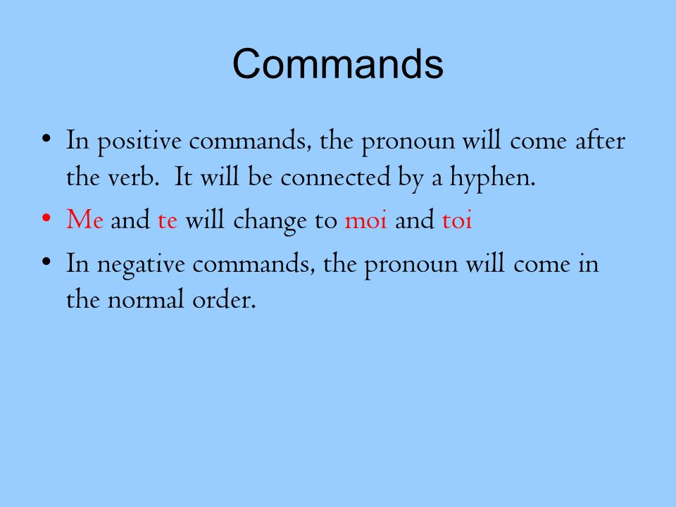 Commands In positive commands, the pronoun will come after the verb. It will be connected by a hyphen. Me and te will change to moi and toi In negativ