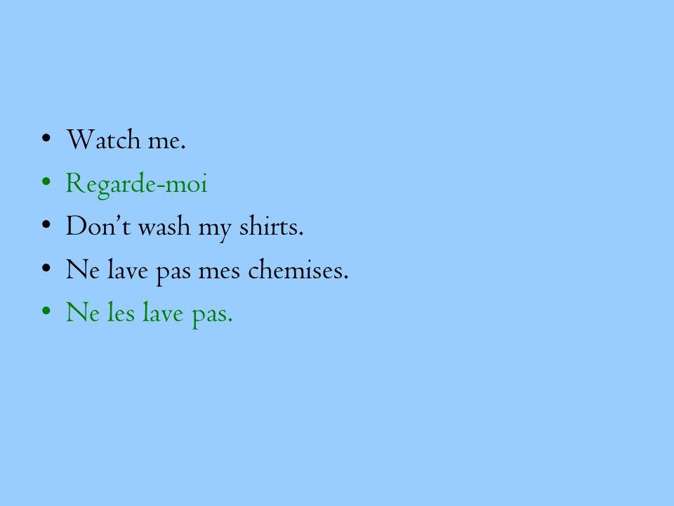 Watch me. Regarde-moi Dont wash my shirts. Ne lave pas mes chemises. Ne les lave pas.