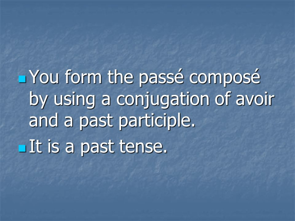 You form the passé composé by using a conjugation of avoir and a past participle. You form the passé composé by using a conjugation of avoir and a pas